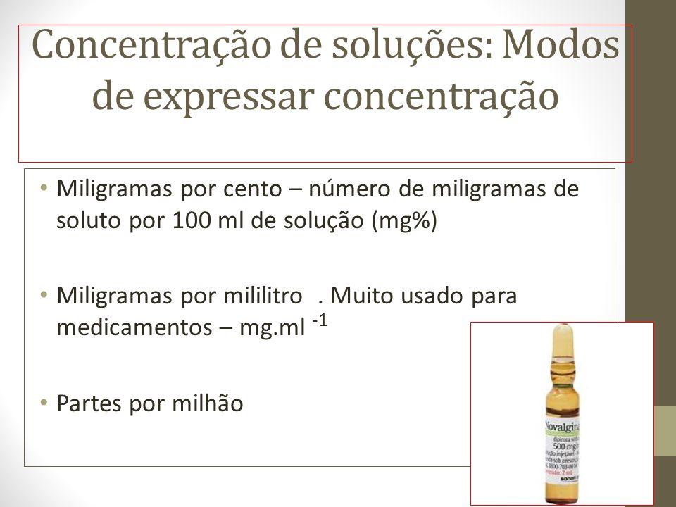 Concentração de soluções: Modos de expressar concentração Miligramas por cento – número de miligramas de soluto por 100 ml de solução (mg%) Miligramas