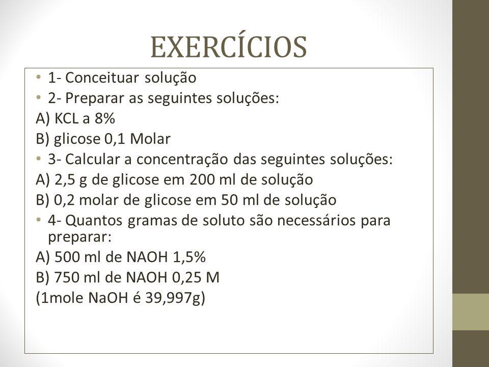 EXERCÍCIOS 1- Conceituar solução 2- Preparar as seguintes soluções: A) KCL a 8% B) glicose 0,1 Molar 3- Calcular a concentração das seguintes soluções