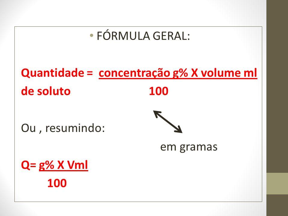 FÓRMULA GERAL: Quantidade = concentração g% X volume ml de soluto 100 Ou, resumindo: em gramas Q= g% X Vml 100