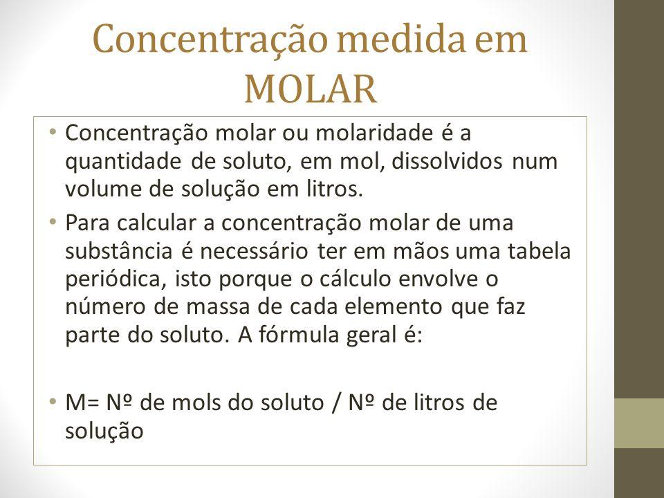 Concentração medida em MOLAR Concentração molar ou molaridade é a quantidade de soluto, em mol, dissolvidos num volume de solução em litros. Para calc
