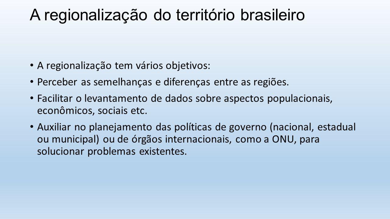 A regionalização do território brasileiro A regionalização tem vários objetivos: Perceber as semelhanças e diferenças entre as regiões. Facilitar o le