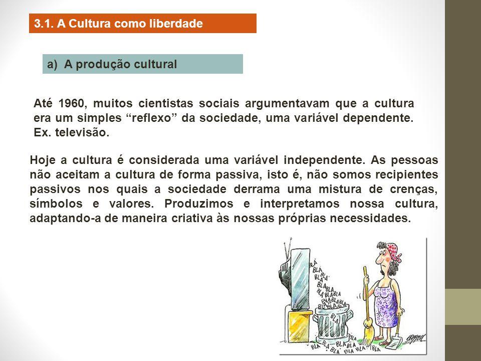 """3.1. A Cultura como liberdade a) A produção cultural Até 1960, muitos cientistas sociais argumentavam que a cultura era um simples """"reflexo"""" da socied"""