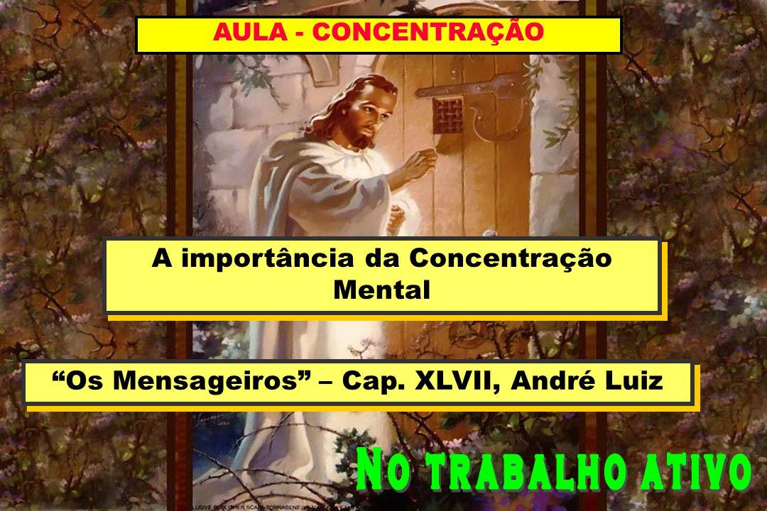 """AULA - CONCENTRAÇÃO A importância da Concentração Mental A importância da Concentração Mental """"Os Mensageiros"""" – Cap. XLVII, André Luiz """"Os Mensageiro"""