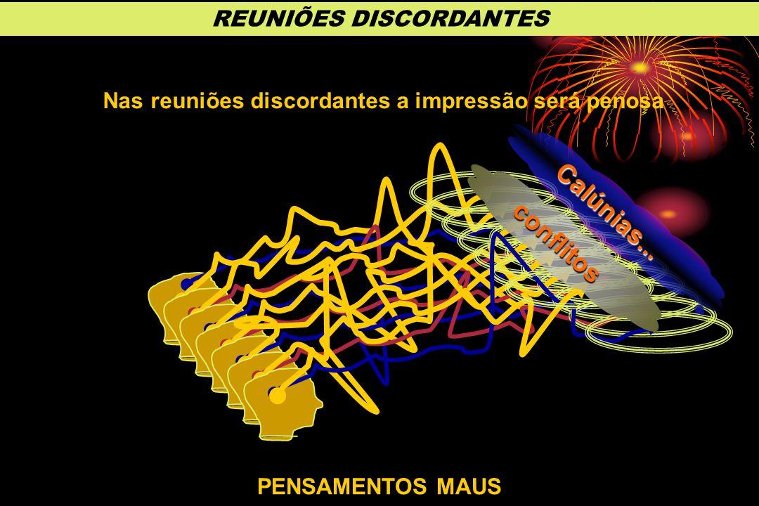 PENSAMENTOS MAUS Nas reuniões discordantes a impressão será penosa conflitos Calúnias... REUNIÕES DISCORDANTES