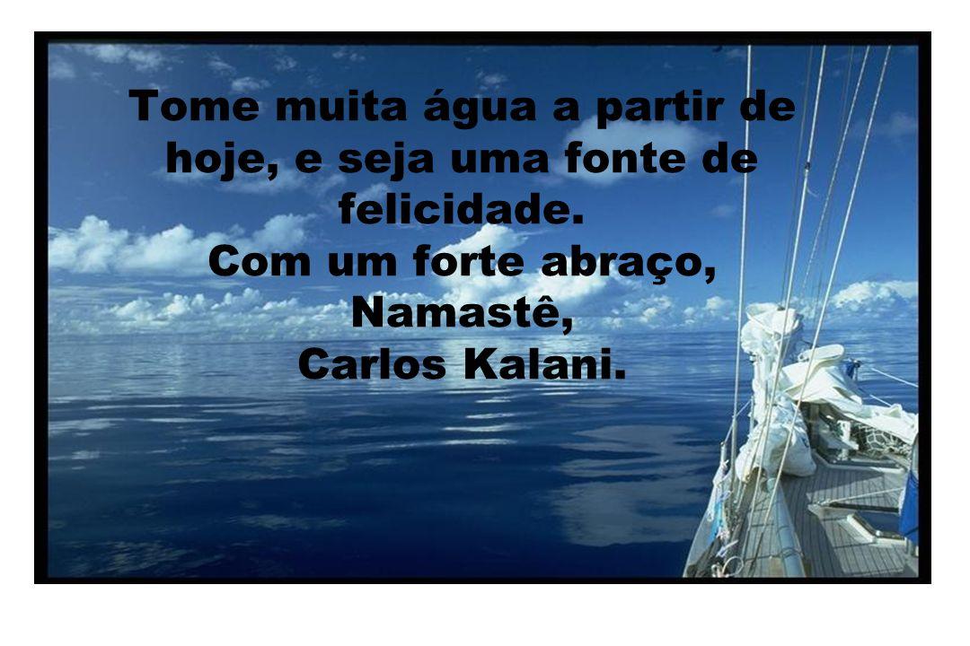 Tome muita água a partir de hoje, e seja uma fonte de felicidade. Com um forte abraço, Namastê, Carlos Kalani.