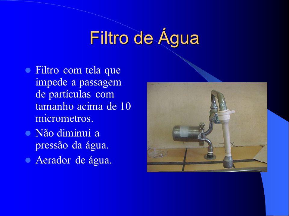 Filtro de Água Filtro com tela que impede a passagem de partículas com tamanho acima de 10 micrometros.