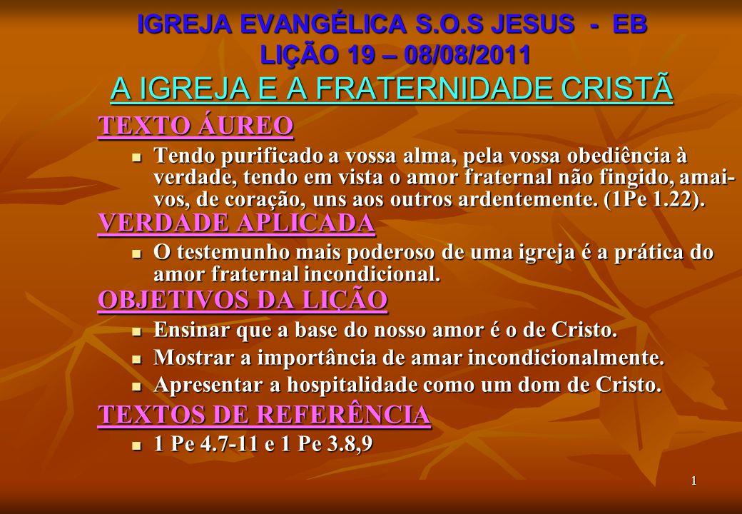 1 IGREJA EVANGÉLICA S.O.S JESUS - EB LIÇÃO 19 – 08/08/2011 A IGREJA E A FRATERNIDADE CRISTÃ TEXTO ÁUREO Tendo purificado a vossa alma, pela vossa obed