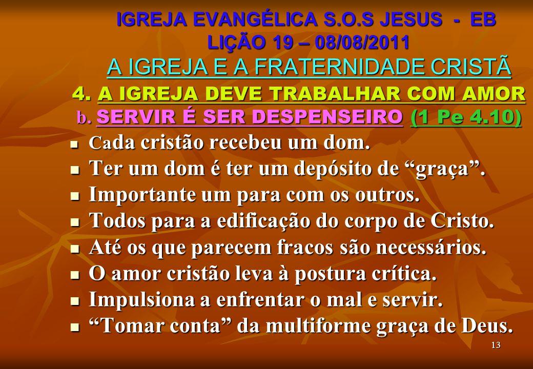 13 4. A IGREJA DEVE TRABALHAR COM AMOR b. SERVIR É SER DESPENSEIRO (1 Pe 4.10) Ca da cristão recebeu um dom. Ca da cristão recebeu um dom. Ter um dom