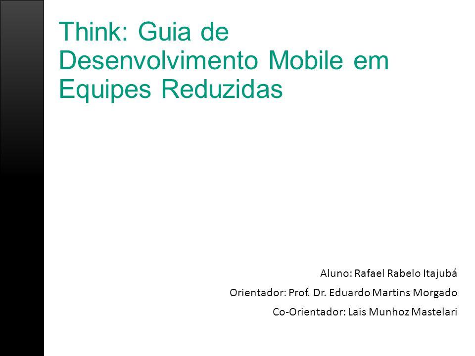 Think: Guia de Desenvolvimento Mobile em Equipes Reduzidas Aluno: Rafael Rabelo Itajubá Orientador: Prof. Dr. Eduardo Martins Morgado Co-Orientador: L