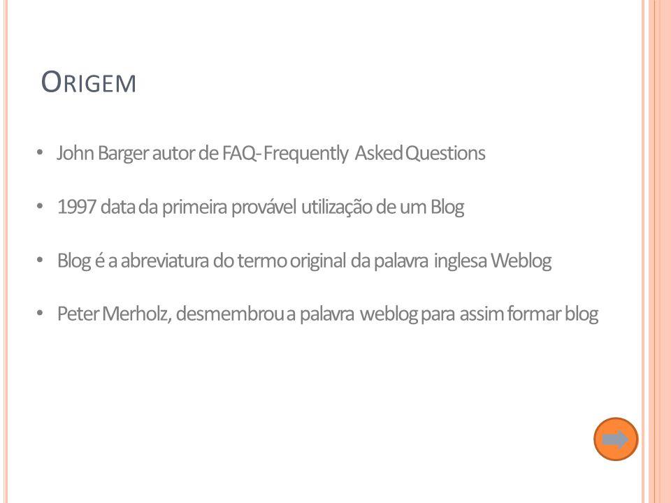 John Barger autor de FAQ- Frequently Asked Questions 1997 data da primeira provável utilização de um Blog Blog é a abreviatura do termo original da palavra inglesa Weblog Peter Merholz, desmembrou a palavra weblog para assim formar blog O RIGEM
