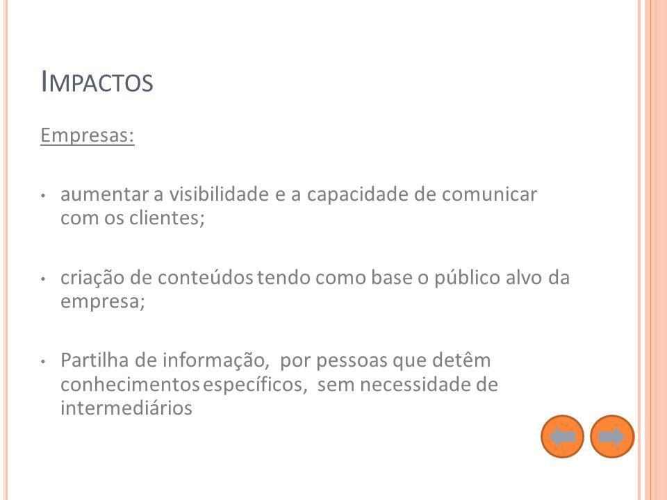 I MPACTOS Empresas: aumentar a visibilidade e a capacidade de comunicar com os clientes; criação de conteúdos tendo como base o público alvo da empresa; Partilha de informação, por pessoas que detêm conhecimentos específicos, sem necessidade de intermediários