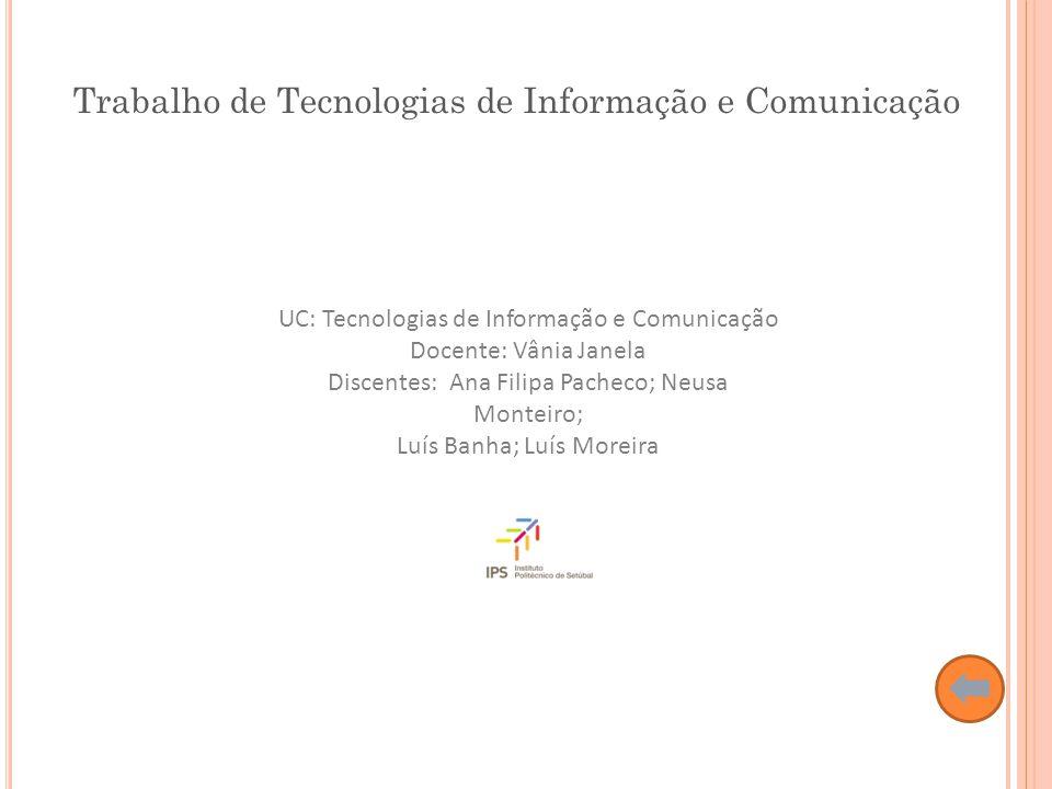 UC: Tecnologias de Informação e Comunicação Docente: Vânia Janela Discentes: Ana Filipa Pacheco; Neusa Monteiro; Luís Banha; Luís Moreira Trabalho de Tecnologias de Informação e Comunicação