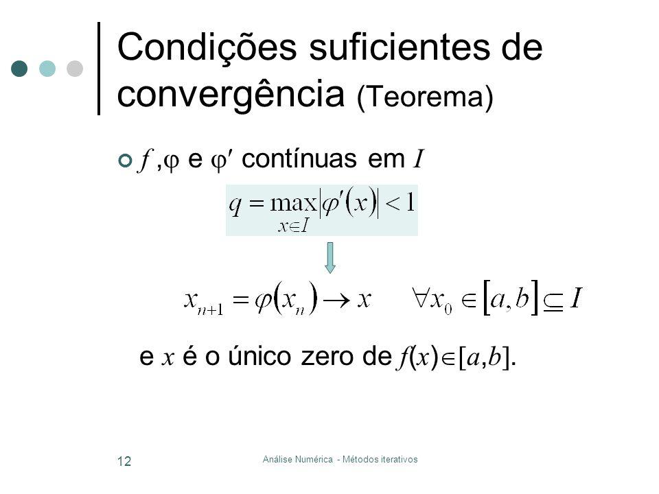 Análise Numérica - Métodos iterativos 12 Condições suficientes de convergência (Teorema) f,  e  contínuas em I e x é o único zero de f ( x )  a,