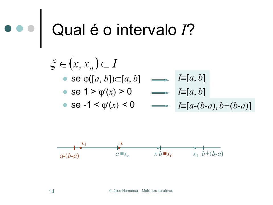 Análise Numérica - Métodos iterativos 14 Qual é o intervalo I ? se  (  a, b  a, b  se 1 >  ( x  > 0 se -1 <  ( x  < 0 I  a, b  I  a-