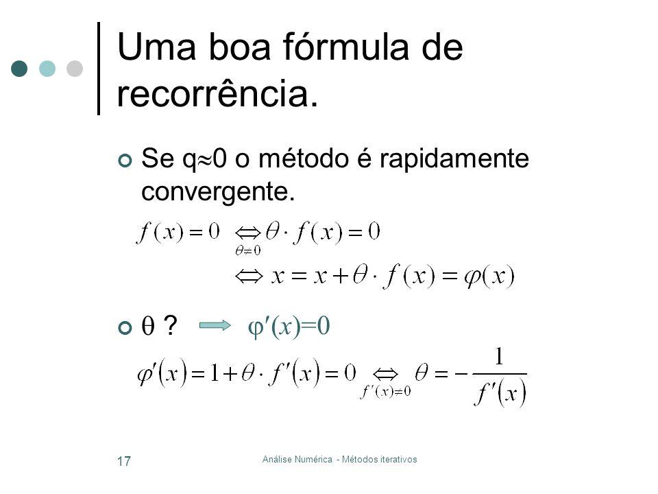 Análise Numérica - Métodos iterativos 17 Uma boa fórmula de recorrência. Se q  0 o método é rapidamente convergente.  ?  (x)=0