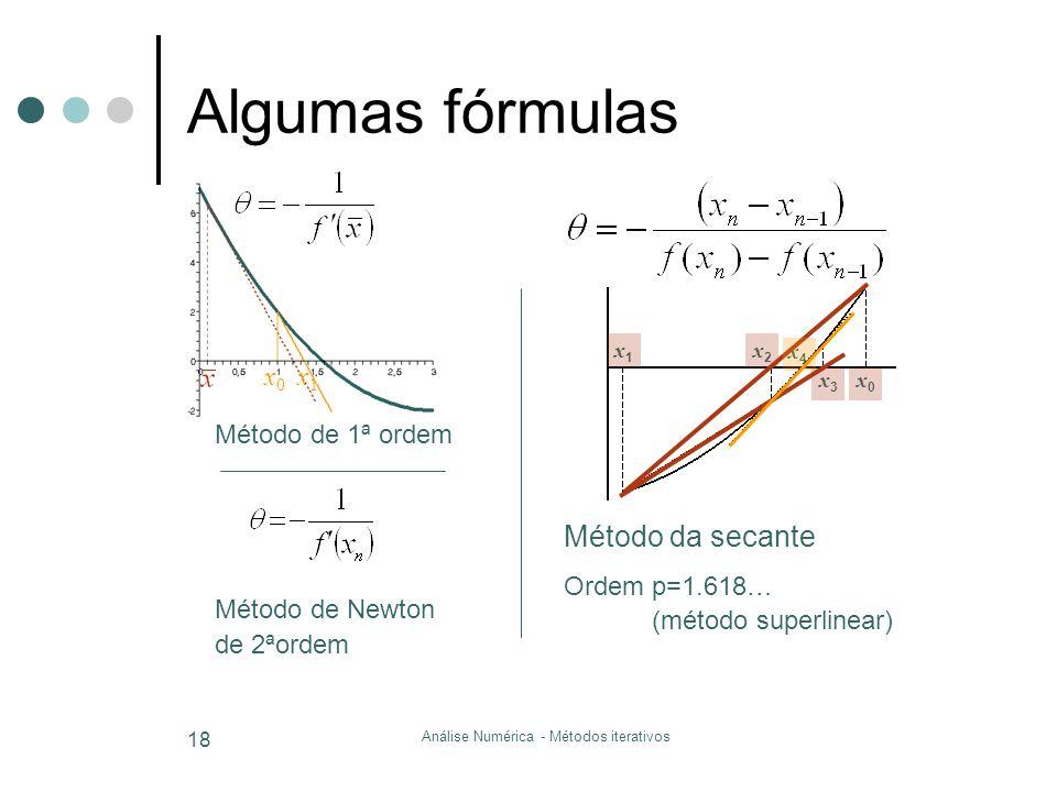 Análise Numérica - Métodos iterativos 18 x0x0 x1x1 Algumas fórmulas Método de 1ª ordem x0x0 x4x4 x3x3 x2x2 x1x1 Método da secante Ordem p=1.618… (méto