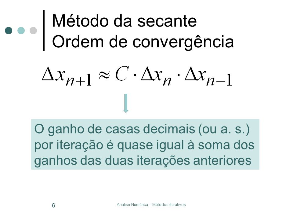 Análise Numérica - Métodos iterativos 6 Método da secante Ordem de convergência O ganho de casas decimais (ou a. s.) por iteração é quase igual à soma