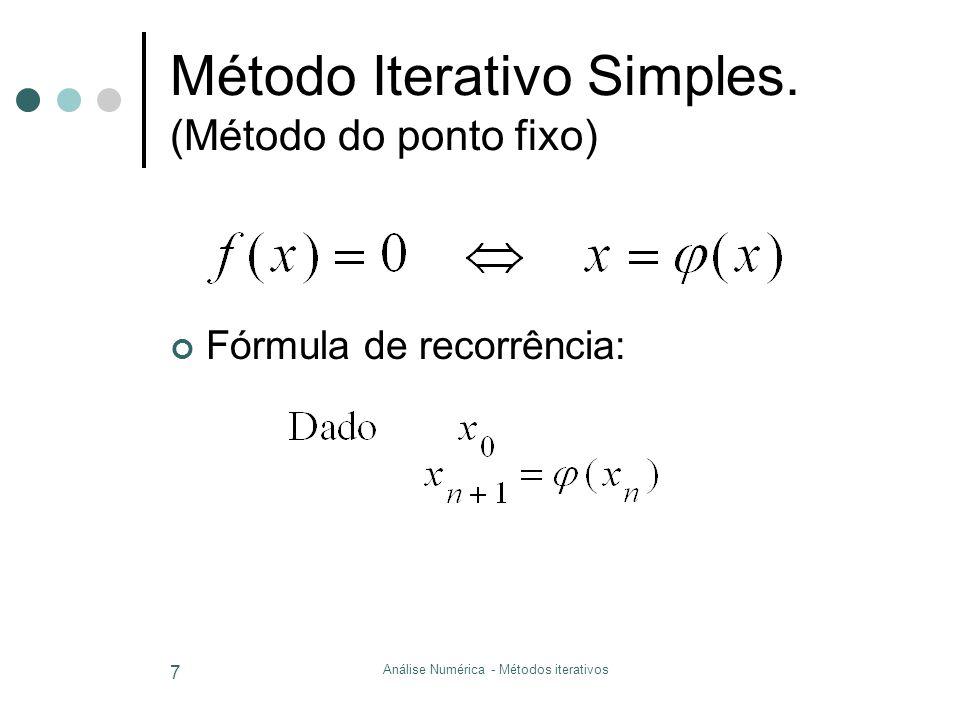 Análise Numérica - Métodos iterativos 7 Método Iterativo Simples. (Método do ponto fixo) Fórmula de recorrência: