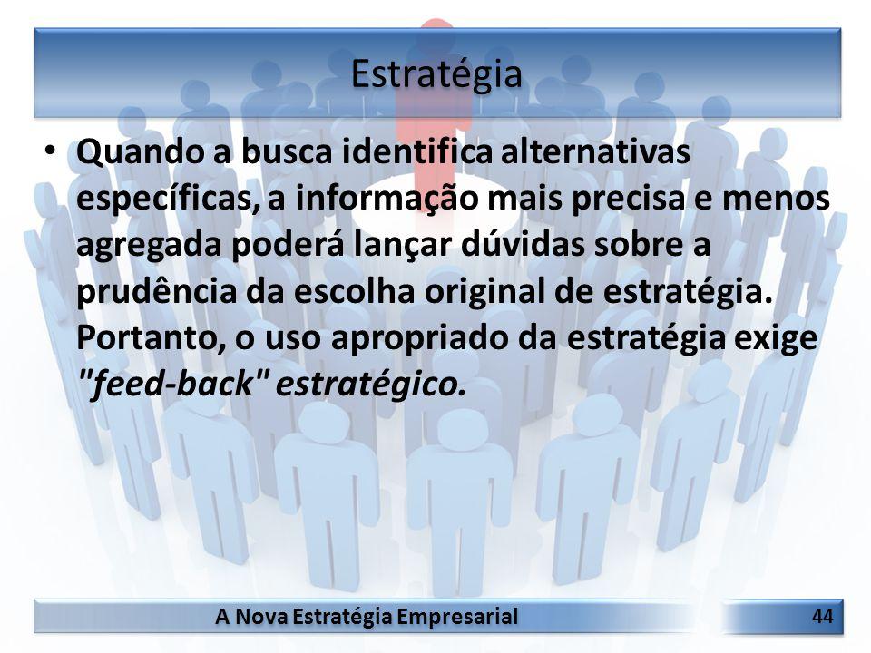 A Nova Estratégia Empresarial 44 Quando a busca identifica alternativas específicas, a informação mais precisa e menos agregada poderá lançar dúvidas