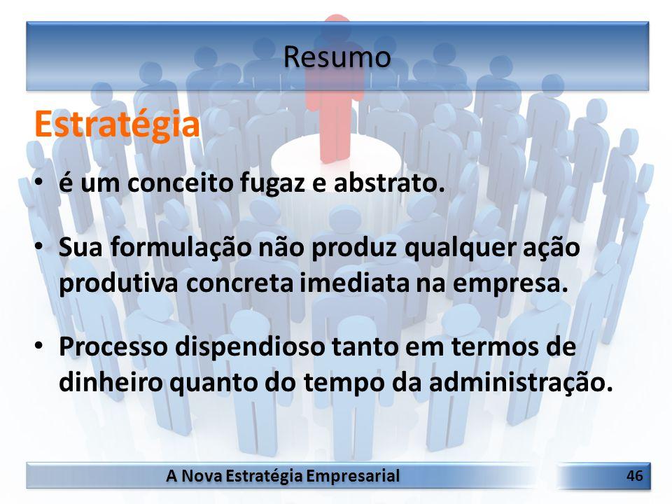 A Nova Estratégia Empresarial 46 Estratégia é um conceito fugaz e abstrato. Sua formulação não produz qualquer ação produtiva concreta imediata na emp