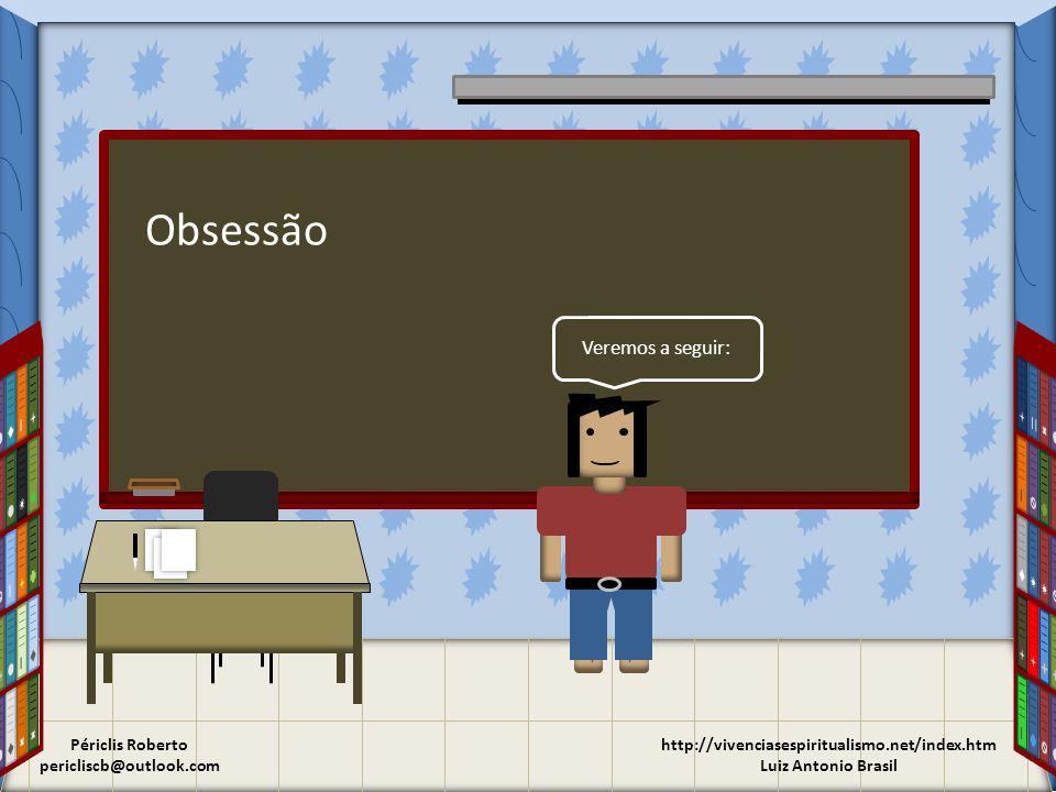 Obsessão http://vivenciasespiritualismo.net/index.htm Luiz Antonio Brasil Veremos a seguir: Périclis Roberto pericliscb@outlook.com