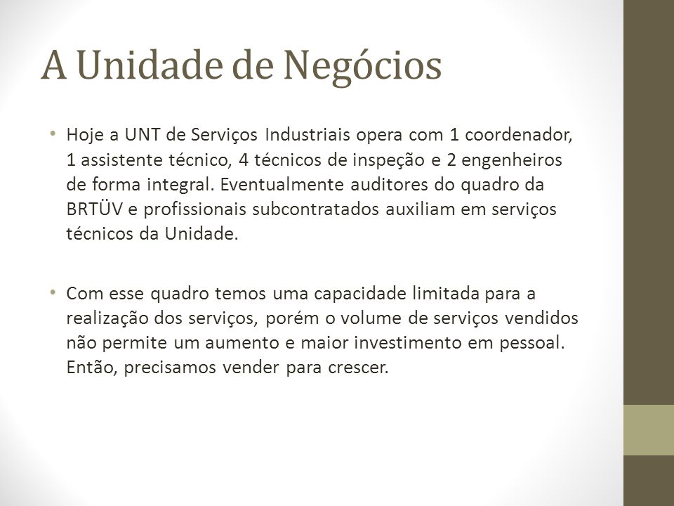A Unidade de Negócios Hoje a UNT de Serviços Industriais opera com 1 coordenador, 1 assistente técnico, 4 técnicos de inspeção e 2 engenheiros de form