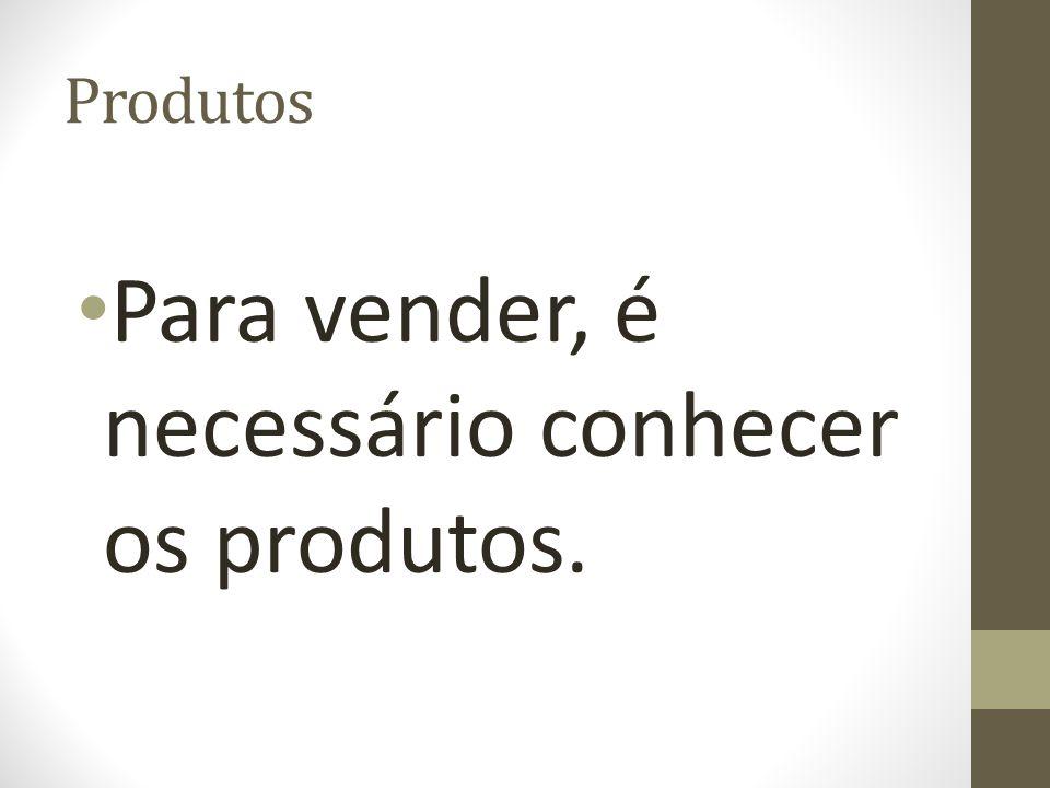 Produtos Para vender, é necessário conhecer os produtos.