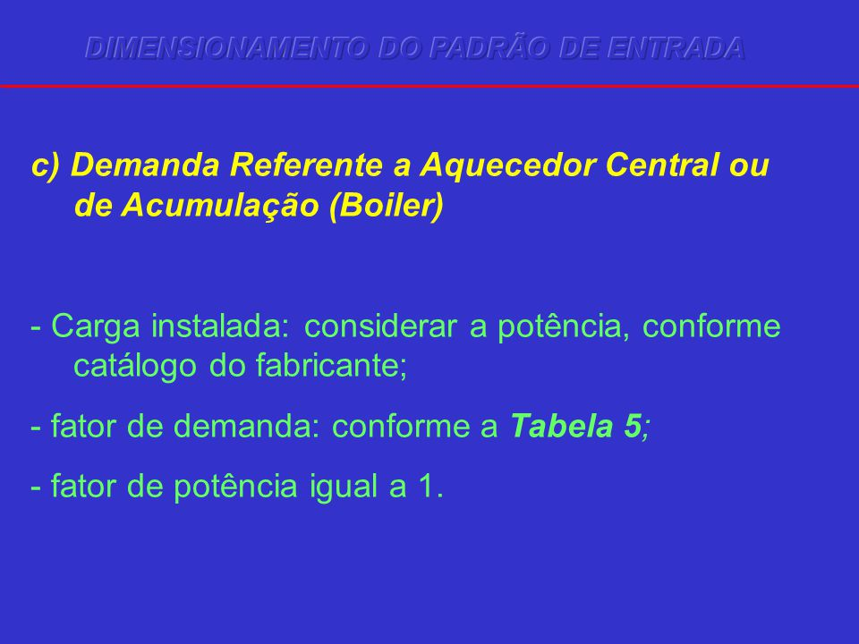 c) Demanda Referente a Aquecedor Central ou de Acumulação (Boiler) - Carga instalada: considerar a potência, conforme catálogo do fabricante; - fator de demanda: conforme a Tabela 5; - fator de potência igual a 1.