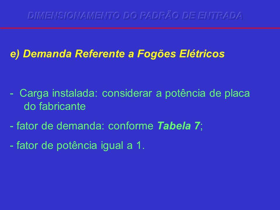 e) Demanda Referente a Fogões Elétricos - Carga instalada: considerar a potência de placa do fabricante - fator de demanda: conforme Tabela 7; - fator de potência igual a 1.