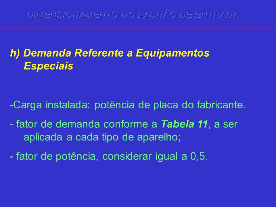 h) Demanda Referente a Equipamentos Especiais -Carga instalada: potência de placa do fabricante. - fator de demanda conforme a Tabela 11, a ser aplica