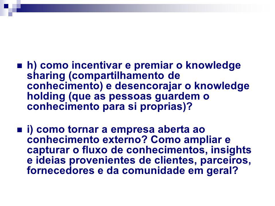 h) como incentivar e premiar o knowledge sharing (compartilhamento de conhecimento) e desencorajar o knowledge holding (que as pessoas guardem o conhecimento para si proprias).