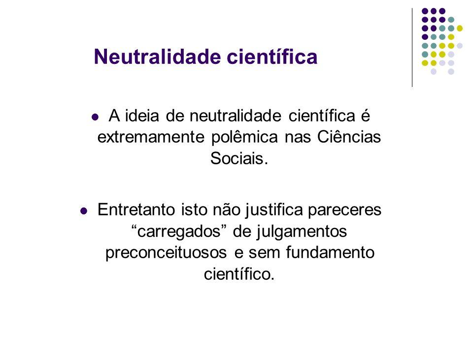 Neutralidade científica A ideia de neutralidade científica é extremamente polêmica nas Ciências Sociais.