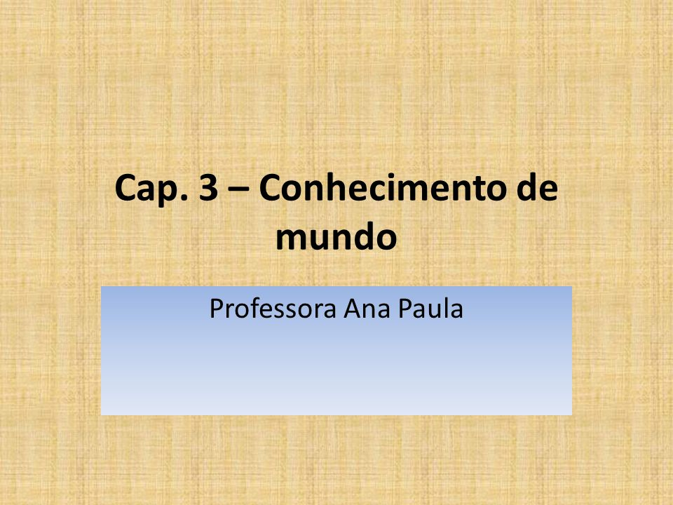 Cap. 3 – Conhecimento de mundo Professora Ana Paula