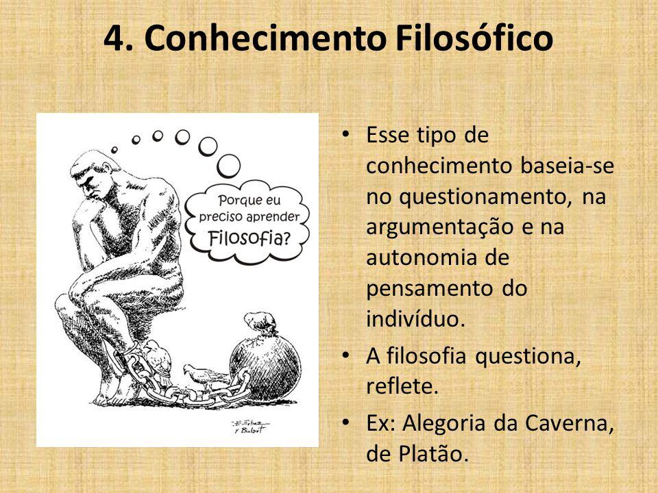 4. Conhecimento Filosófico Esse tipo de conhecimento baseia-se no questionamento, na argumentação e na autonomia de pensamento do indivíduo. A filosof