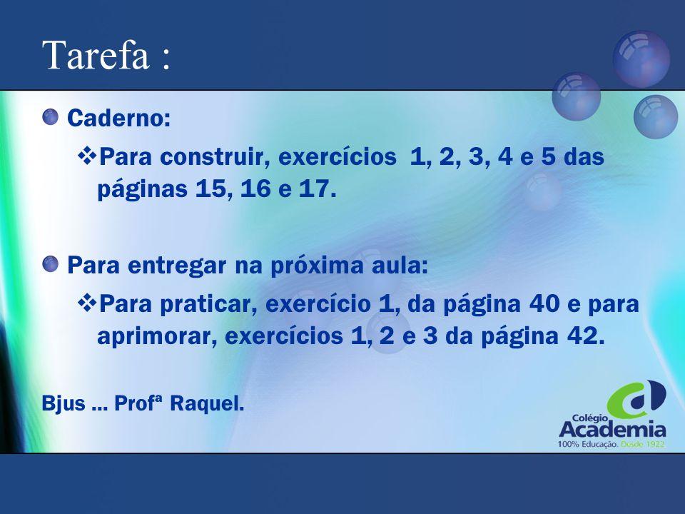 Tarefa : Caderno:  Para construir, exercícios 1, 2, 3, 4 e 5 das páginas 15, 16 e 17. Para entregar na próxima aula:  Para praticar, exercício 1, da