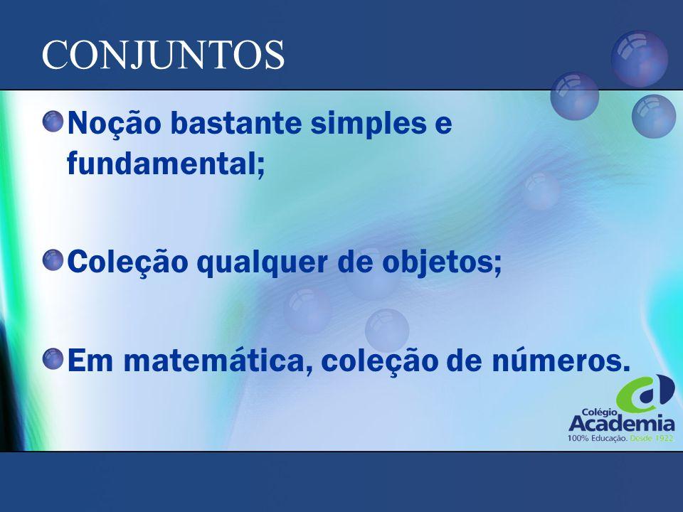 CONJUNTOS Noção bastante simples e fundamental; Coleção qualquer de objetos; Em matemática, coleção de números.