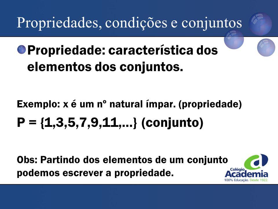 Propriedades, condições e conjuntos Propriedade: característica dos elementos dos conjuntos. Exemplo: x é um nº natural ímpar. (propriedade) P = {1,3,