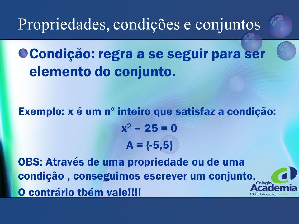 Propriedades, condições e conjuntos Condição: regra a se seguir para ser elemento do conjunto. Exemplo: x é um nº inteiro que satisfaz a condição: x 2