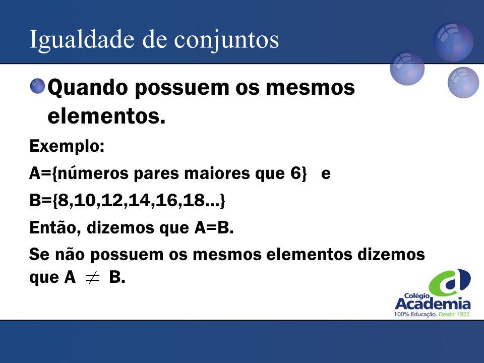 Igualdade de conjuntos Quando possuem os mesmos elementos. Exemplo: A={números pares maiores que 6} e B={8,10,12,14,16,18…} Então, dizemos que A=B. Se