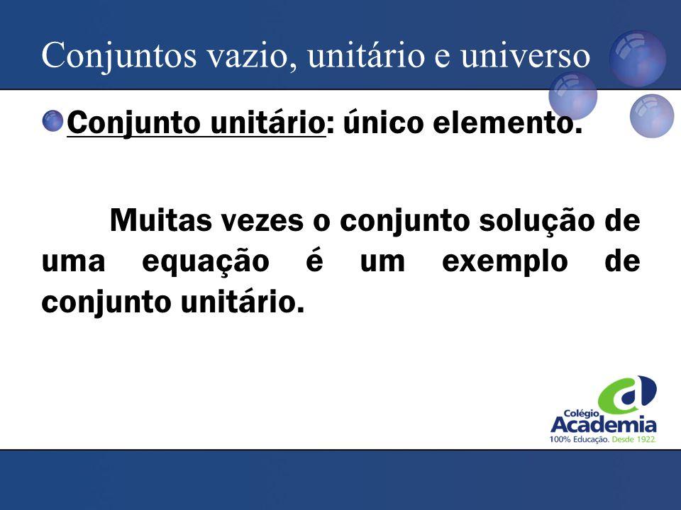 Conjuntos vazio, unitário e universo Conjunto unitário: único elemento. Muitas vezes o conjunto solução de uma equação é um exemplo de conjunto unitár