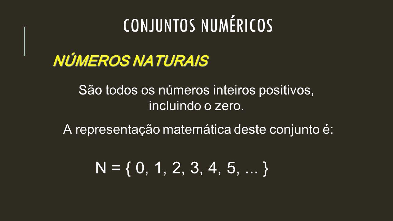NÚMEROS NATURAIS São todos os números inteiros positivos, incluindo o zero. A representação matemática deste conjunto é: N = { 0, 1, 2, 3, 4, 5,... }