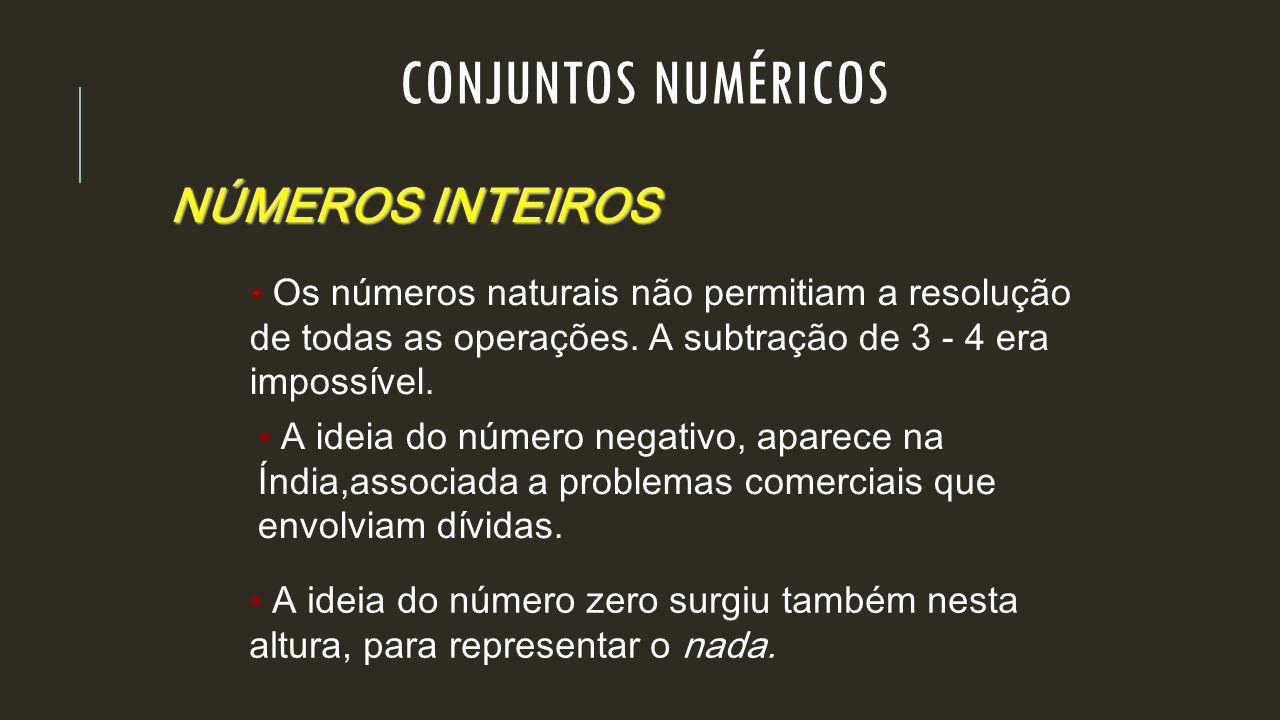 NÚMEROS INTEIROS Os números naturais não permitiam a resolução de todas as operações. A subtração de 3 - 4 era impossível. A ideia do número negativo,