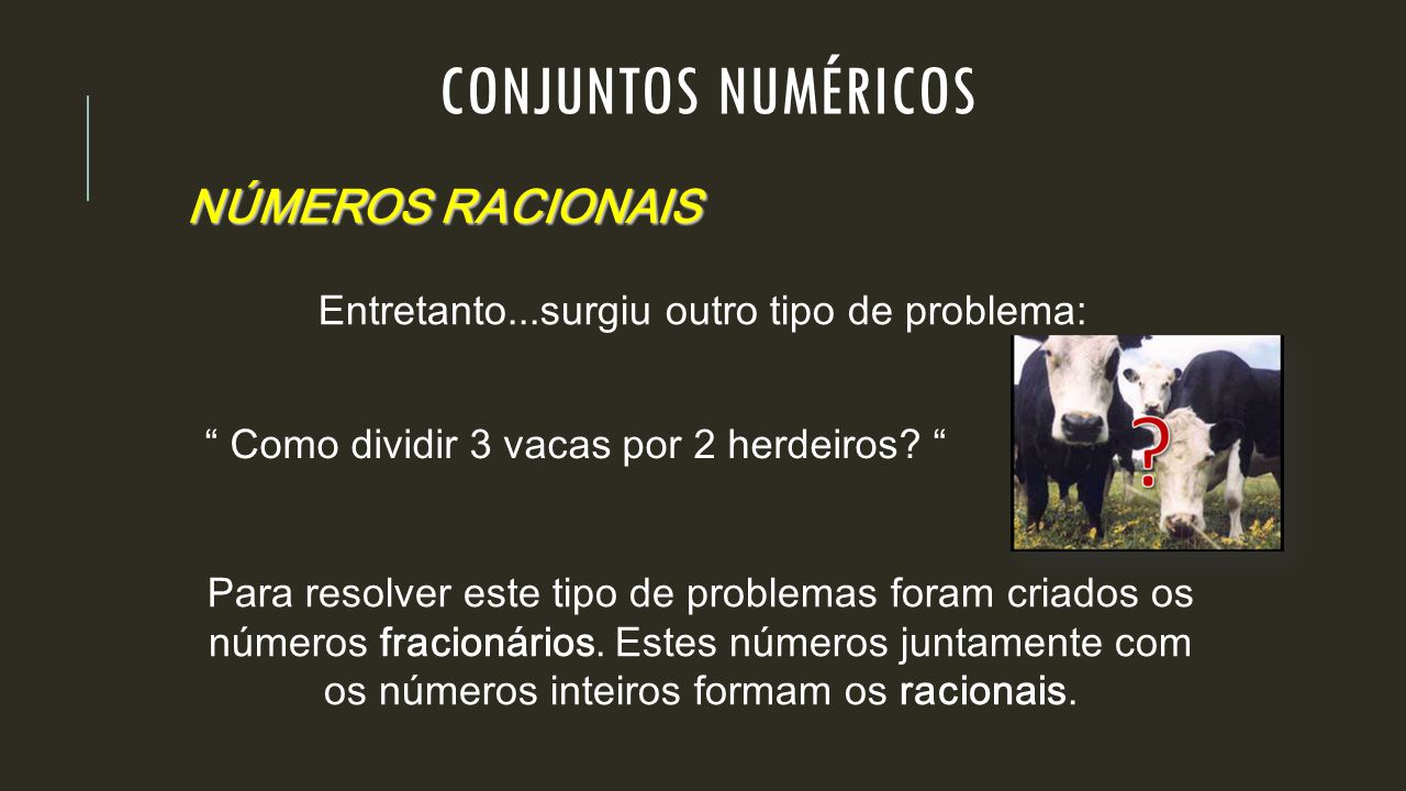 "NÚMEROS RACIONAIS Entretanto...surgiu outro tipo de problema: "" Como dividir 3 vacas por 2 herdeiros? "" Para resolver este tipo de problemas foram cri"