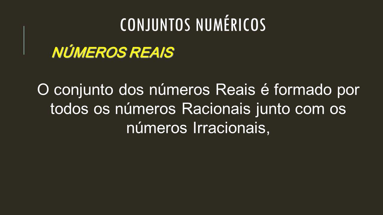 NÚMEROS REAIS O conjunto dos números Reais é formado por todos os números Racionais junto com os números Irracionais, CONJUNTOS NUMÉRICOS