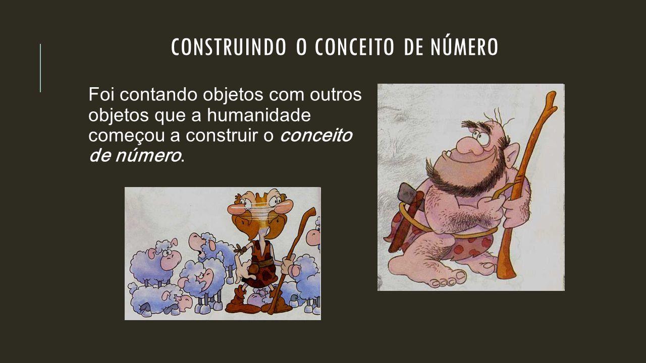 CONSTRUINDO O CONCEITO DE NÚMERO Foi contando objetos com outros objetos que a humanidade começou a construir o conceito de número.