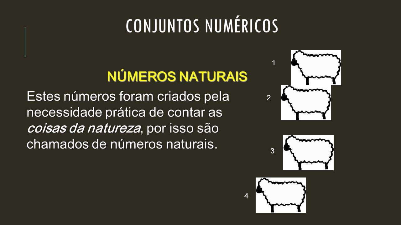 CONJUNTOS NUMÉRICOS NÚMEROS NATURAIS Estes números foram criados pela necessidade prática de contar as coisas da natureza, por isso são chamados de nú