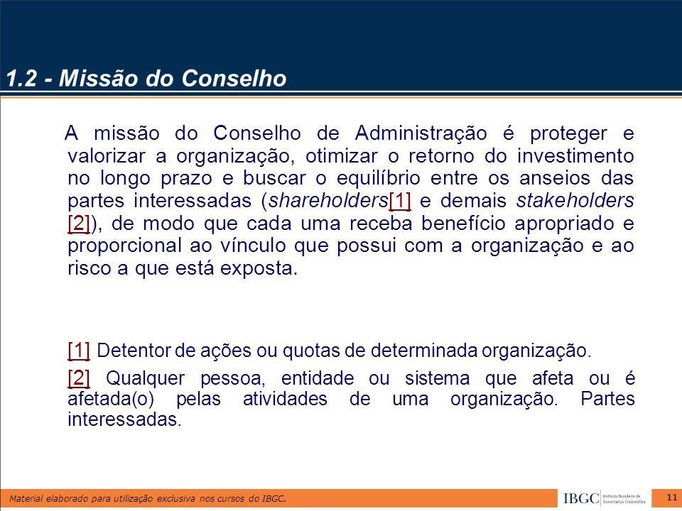 Material elaborado para utilização exclusiva nos cursos do IBGC. 11 1.2 - Missão do Conselho A missão do Conselho de Administração é proteger e valori