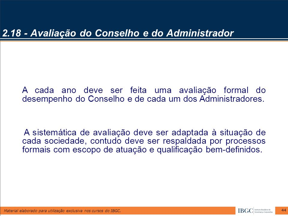 Material elaborado para utilização exclusiva nos cursos do IBGC. 44 2.18 - Avaliação do Conselho e do Administrador A cada ano deve ser feita uma aval