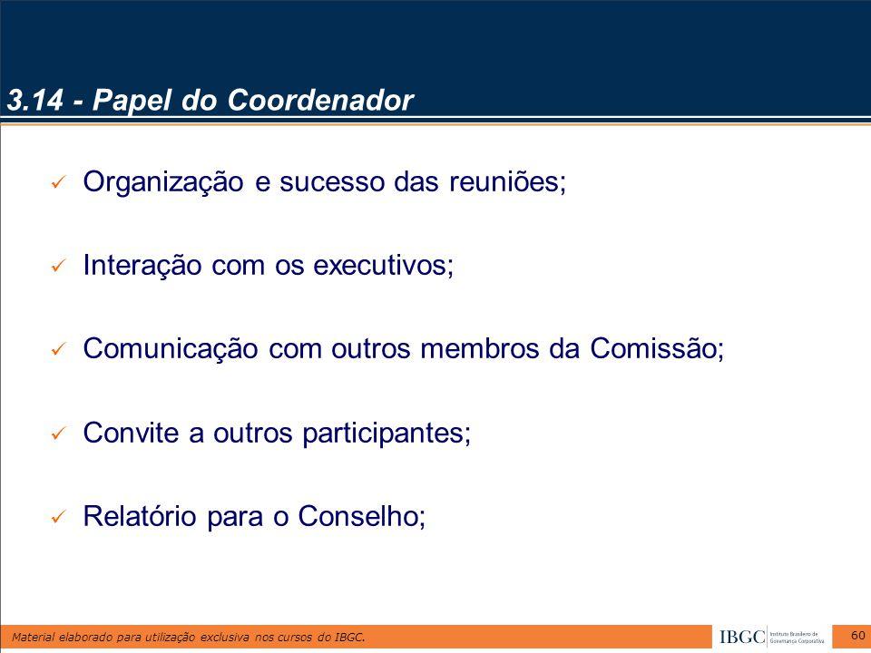 Material elaborado para utilização exclusiva nos cursos do IBGC. 60 3.14 - Papel do Coordenador Organização e sucesso das reuniões; Interação com os e