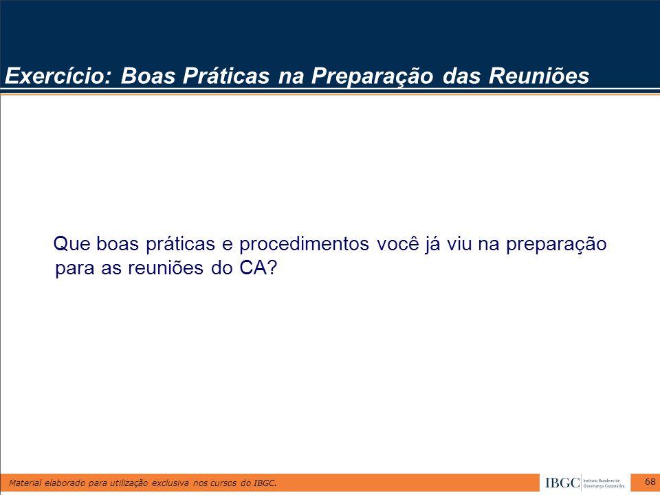 Material elaborado para utilização exclusiva nos cursos do IBGC. 68 Exercício: Boas Práticas na Preparação das Reuniões Que boas práticas e procedimen